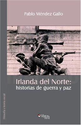 Irlanda del Norte: Historias de Guerra y Paz 9781597540193