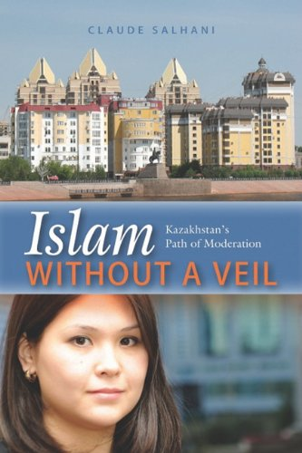 Islam Without a Veil: Kazakhstan's Path of Moderation 9781597977319
