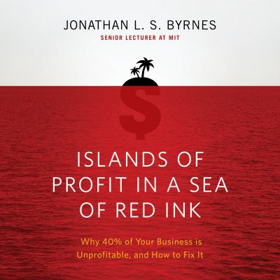 Islands of Profit in a Sea of Red Ink: Why 40% of Your Business Is Unprofitable and How to Fix It 9781596595316