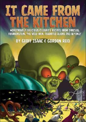 It Came from the Kitchen: Monstrously Delicious Celebrity Recipes from Dracula, Frankenstein, the Wolf Man, Assorted Aliens and Beyond!