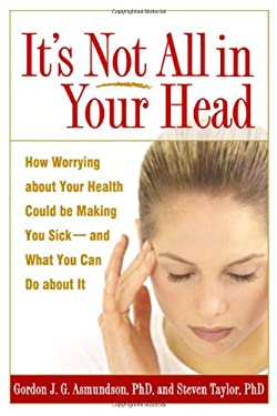 It's Not All in Your Head: How Worrying about Your Health Could Be Making You Sick--And What You Can Do about It 9781593851460