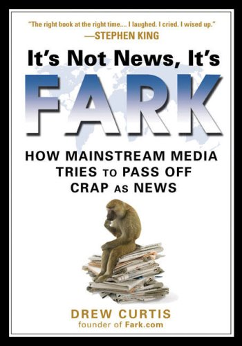 It's Not News, It's Fark: How Mass Media Tries to Pass Off Crap as News 9781592403660