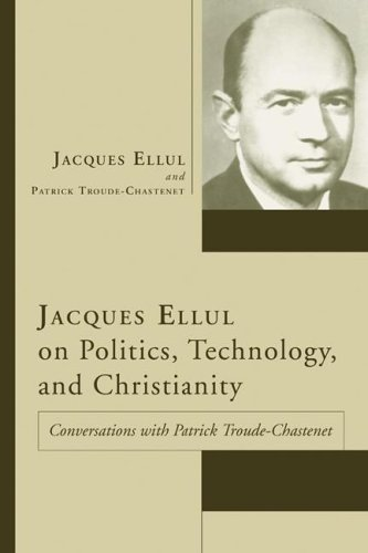 Jacques Ellul on Politics, Technology, and Christianity: Conversations with Patrick Troude-Chastenet 9781597522663