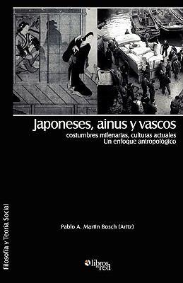 Japoneses, Ainus y Vascos: Costumbres Milenarias, Culturas Actuales. Un Enfoque Antropologico 9781597544979