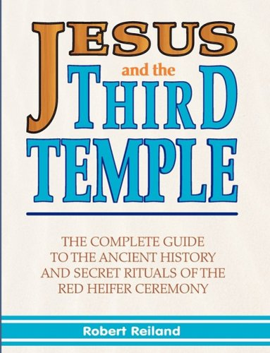 Jesus and the Third Temple: The Complete Guide to the Ancient History and Secret Rituals of the Red Heifer Ceremony 9781597720366