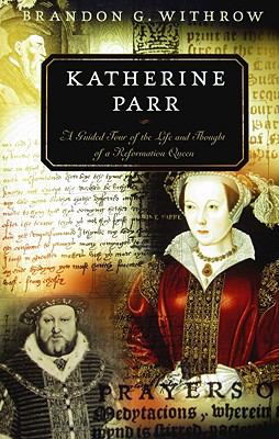 Katherine Parr: A Guided Tour of the Life and Thought of a Reformation Queen 9781596381179