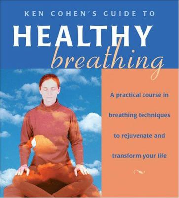 Ken Cohen's Guide to Healthy Breathing: A Practical Course in Breathing Techniques to Rejuvenate and Transform Your Life 9781591794417
