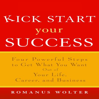 Kick Start Your Success: Four Powerful Steps to Get What You Want Out of Your Life, Career, and Business 9781596590670