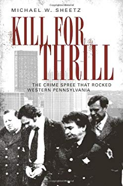 Kill for Thrill: The Crime Spree That Rocked Western Pennsylvania 9781596294981