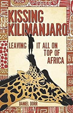 Kissing Kilimanjaro : Leaving It All on Top of Africa - Dorr, Daniel