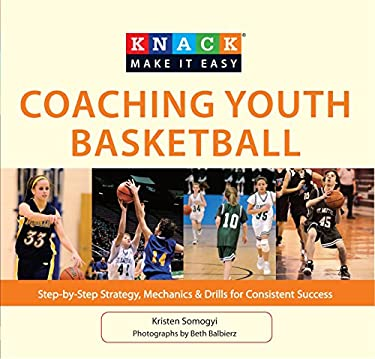 Knack Coaching Youth Basketball: Step-By-Step Strategy, Mechanics & Drills for Consistent Success 9781599219523