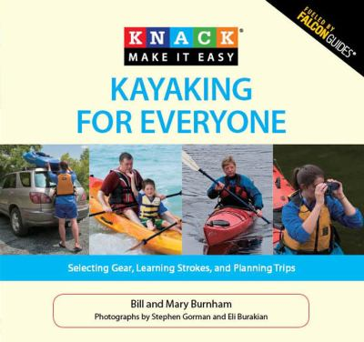 Kayaking for Everyone: Selecting Gear, Learning Strokes, and Planning Trips 9781599215099