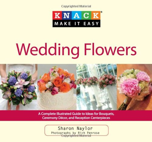 Knack Wedding Flowers: A Complete Illustrated Guide to Ideas for Bouquets, Ceremony Decor, and Reception Centerpieces 9781599215150