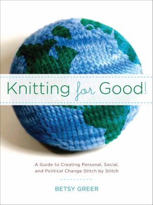 Knitting for Good!: A Guide to Creating Personal, Social & Political Change, Stitch by Stitch 9781590305898