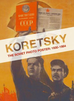 Koretsky: The Soviet Photo Poster: 1930-1984 Erika Wolf