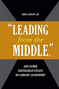 Leading from the Middle, and Other Contrarian Essays on Library Leadership