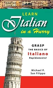 Learn Italian in a Hurry: Grasp the Basics of Italian Rapidamente! 9781598695502