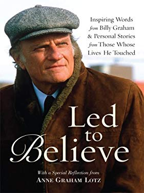 Led to Believe: Inspiring Words from Billy Graham & Personal Stories from Those Whose Lives He Touched 9781594152788