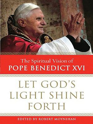Let God's Light Shine Forth: The Spiritual Vision of Pope Benedict XVI 9781594152047