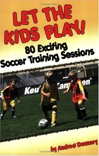 Let the Kids Play: 80 Exciting Soccer Training Sessions 9781591640882