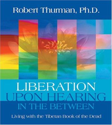 Liberation Upon Hearing in the Between: Living with the Tibetan Book of the Dead 9781591793540