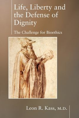 Life, Liberty and the Defense of Dignity: The Challenge for Bioethics 9781594030475