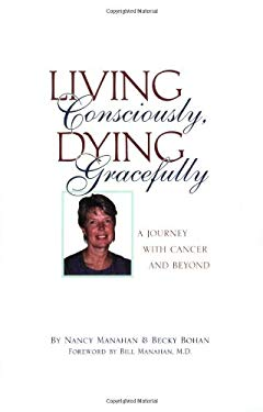 Living Consciously, Dying Gracefully: A Journey with Cancer and Beyond 9781592981793