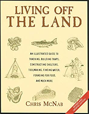 Living Off the Land: Tracking, Building Traps, Shelters, Toolmaking, Finding Water and Food 9781599210681