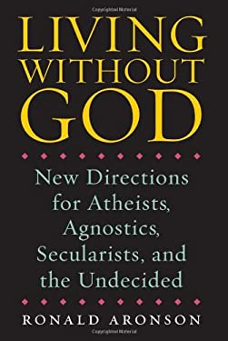 Living Without God: New Directions for Atheists, Agnostics, Secularists, and the Undecided 9781593761608