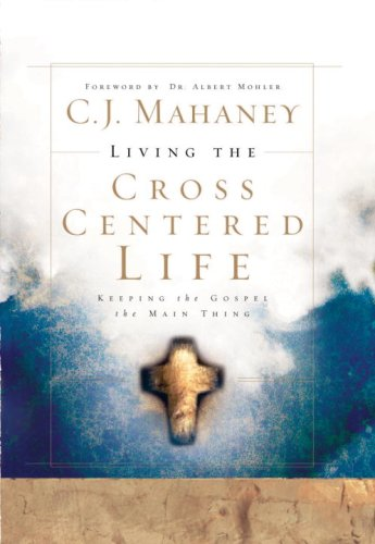 Living the Cross Centered Life: Keeping the Gospel the Main Thing 9781590525784