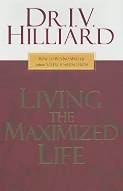 Living the Maximized Life: How to Win No Matter Where You're Starting from 9781599510156
