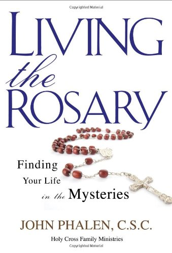 Living the Rosary: Finding Your Life in the Mysteries 9781594712647