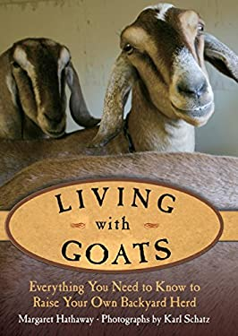 Living with Goats: Everything You Need to Know to Raise Your Own Backyard Herd 9781599214924