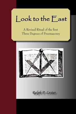 Look to the East; A Revised Ritual of the First Three Degrees of Freemasonry 9781595479228