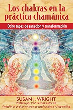 Los Chakras En La Practica Chamanica: Ocho Etapas de Sanacion y Transformacion = The Chakras in Shamanic Practice 9781594772795