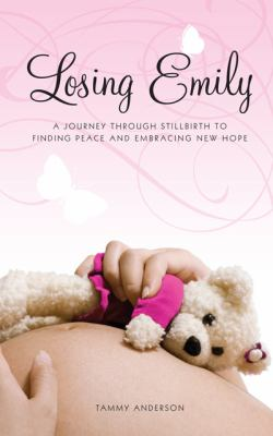 Losing Emily: A Journey Through Stillbirth to Finding Peace and Embracing New Hope 9781592994601