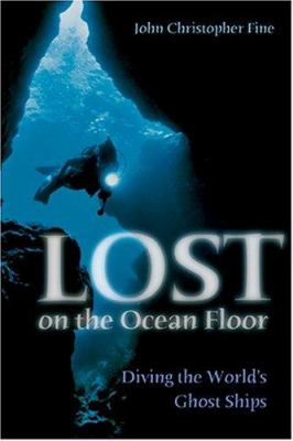 Lost on the Ocean Floor: Diving the World's Ghost Ships 9781591142751