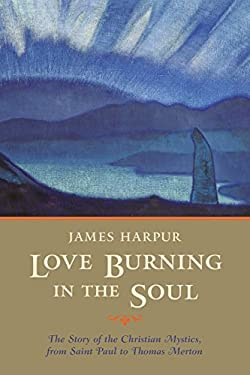 Love Burning in the Soul: The Story of the Christian Mystics, from Saint Paul to Thomas Merton 9781590301128