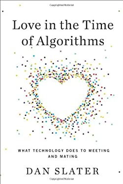Love in the Time of Algorithms: What Technology Does to Meeting and Mating 9781591845317