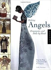 Making Angels, Ornaments, and Dolls by Hand: Step-By-Step Instructions for 47 Projects 7271516