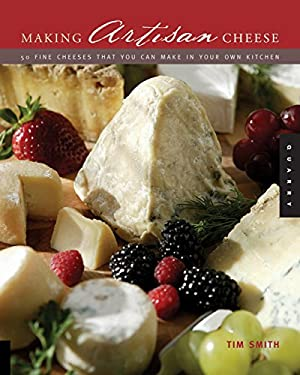 Making Artisan Cheese: Fifty Fine Cheeses That You Can Make in Your Own Kitchen 9781592531974