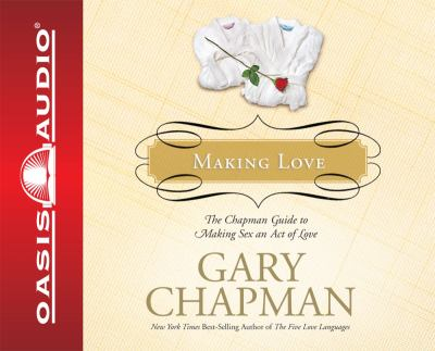Making Love: The Chapman Guide to Making Sex an Act of Love 9781598593303