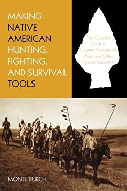 Making Native American Hunting, Fighting, and Survival Tools: The Complete Guide to Making and Using Traditional Tools
