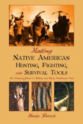 Making Native American Hunting, Fighting, and Survival Tools: The Complete Guide to Making and Using Traditional Tools 9781592280209