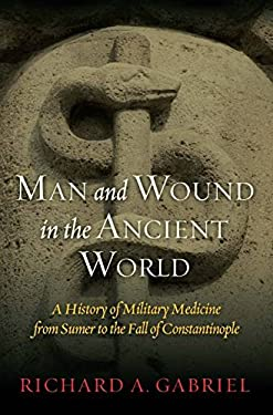 Man and Wound in the Ancient World: A History of Military Medicine from Sumer to the Fall of Constantinople 9781597978484