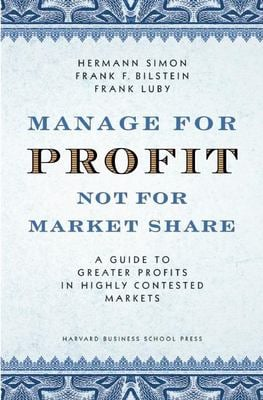 Manage for Profit, Not for Market Share: A Guide to Greater Profits in Highly Contested Markets 9781591395263