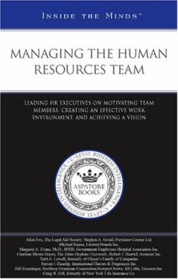 Managing the Human Resources Team: Leading HR Executives on Motivating Team Members, Creating an Effective Work Environment, and Achieving a Vision 9781596225831