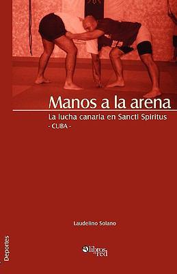 Manos a la Arena. La Lucha Canaria En Sancti Spiritus, Cuba 9781597545037