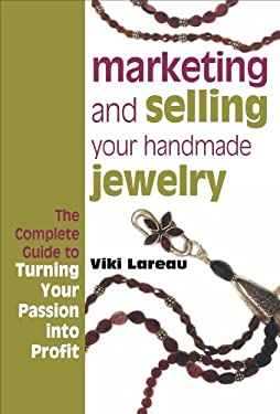 Marketing and Selling Your Handmade Jewelry: The Complete Guide to Turning Your Passion Into Profit 9781596680241