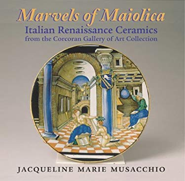 Marvels of Maiolica: Italian Renaissance Ceramics from the Corcoran Gallery of Art Collection 9781593730369